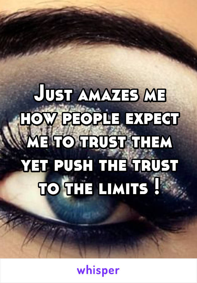 Just amazes me how people expect me to trust them yet push the trust to the limits !