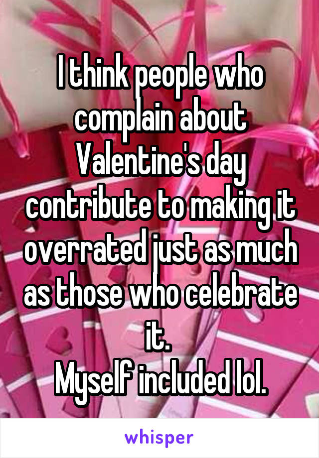 I think people who complain about Valentine's day contribute to making it overrated just as much as those who celebrate it.  Myself included lol.