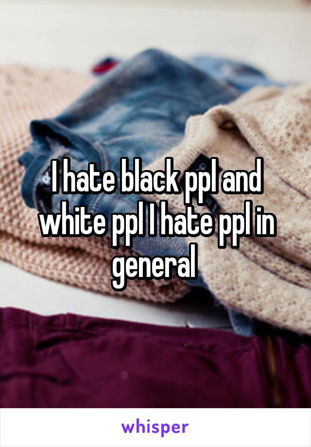 I hate black ppl and white ppl I hate ppl in general