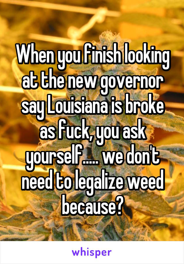 When you finish looking at the new governor say Louisiana is broke as fuck, you ask yourself..... we don't need to legalize weed because?