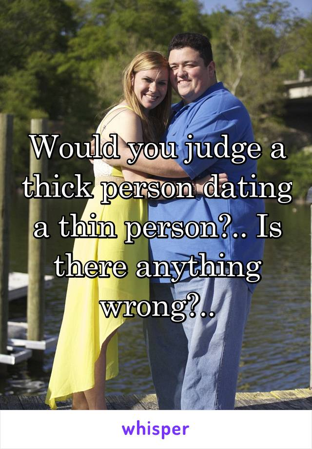 Would you judge a thick person dating a thin person?.. Is there anything wrong?..