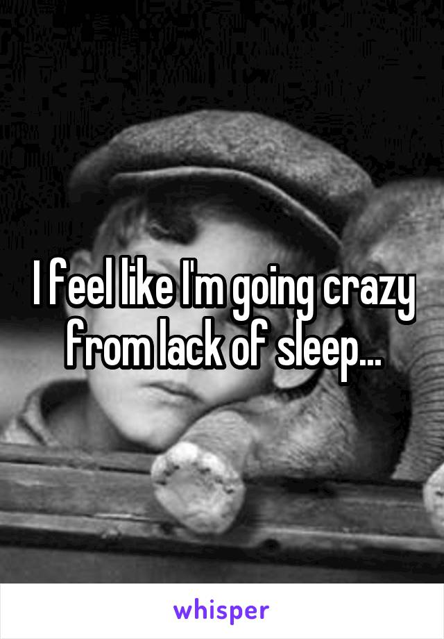 I feel like I'm going crazy from lack of sleep...
