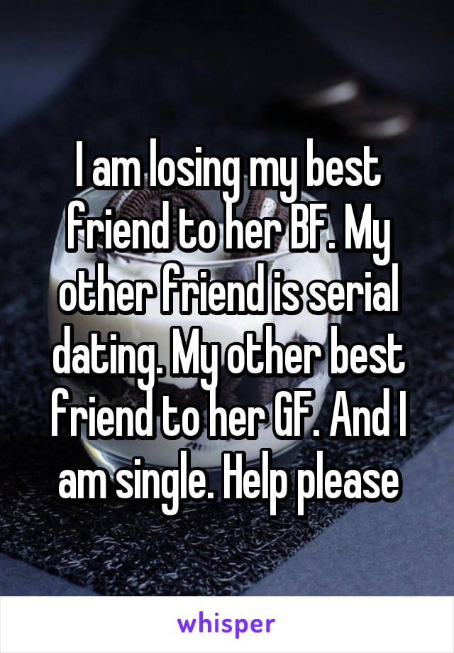I am losing my best friend to her BF. My other friend is serial dating. My other best friend to her GF. And I am single. Help please