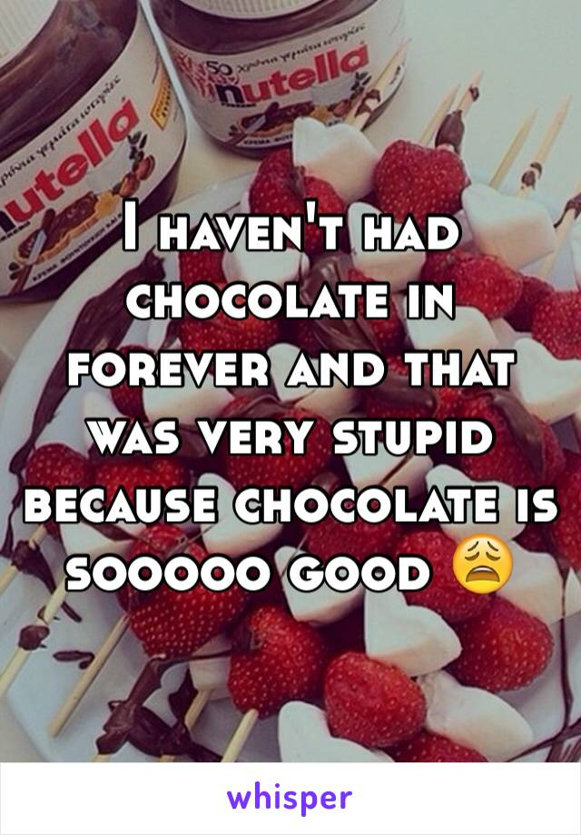 I haven't had chocolate in forever and that was very stupid because chocolate is sooooo good 😩