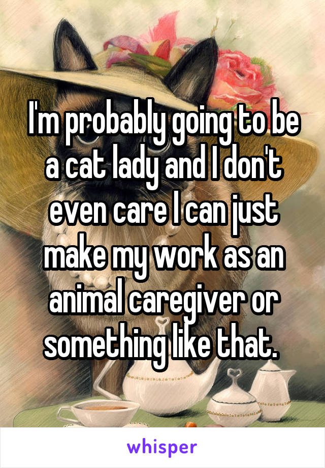 I'm probably going to be a cat lady and I don't even care I can just make my work as an animal caregiver or something like that.
