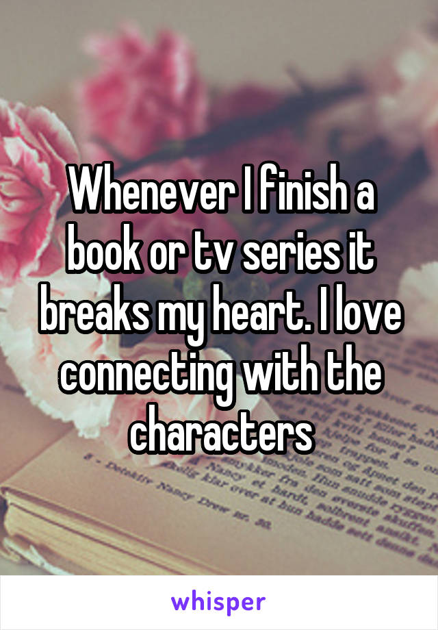 Whenever I finish a book or tv series it breaks my heart. I love connecting with the characters