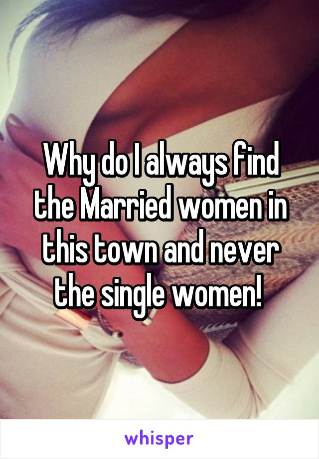 Why do I always find the Married women in this town and never the single women!