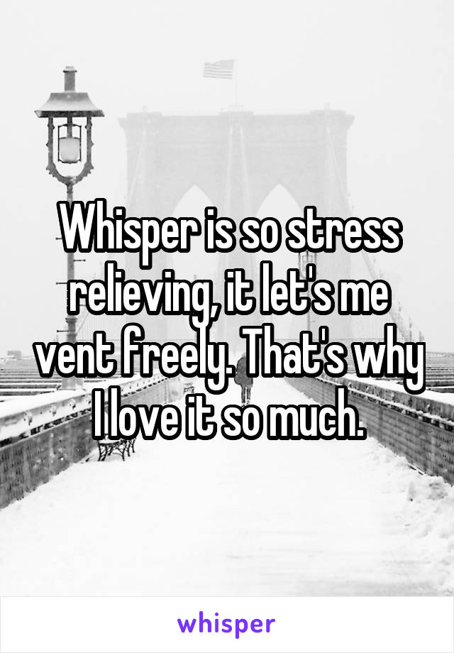 Whisper is so stress relieving, it let's me vent freely. That's why I love it so much.