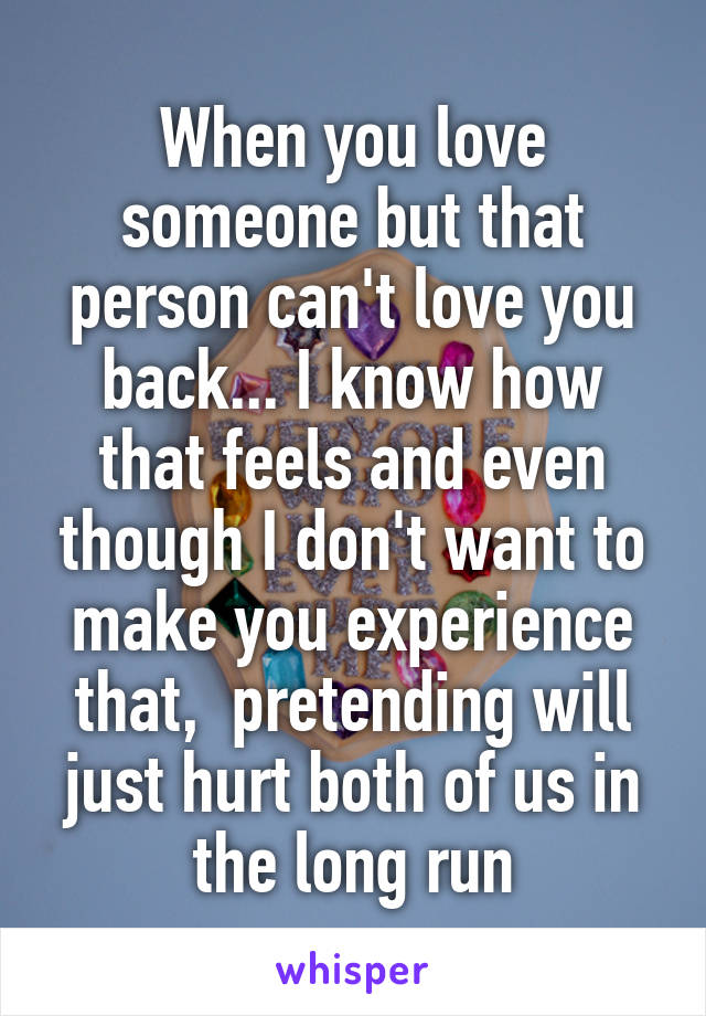 When you love someone but that person can't love you back... I know how that feels and even though I don't want to make you experience that,  pretending will just hurt both of us in the long run