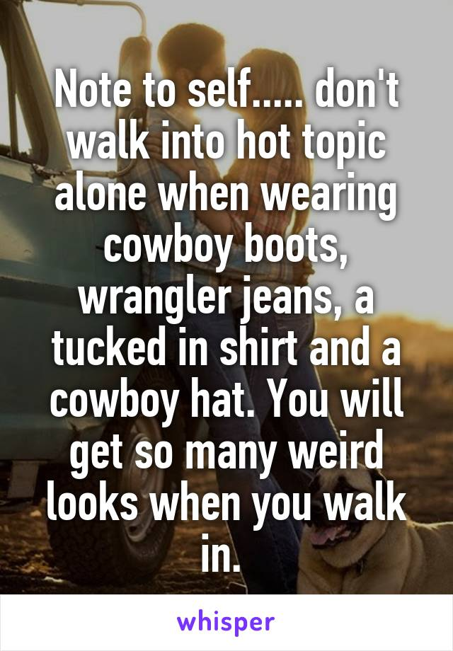 Note to self..... don't walk into hot topic alone when wearing cowboy boots, wrangler jeans, a tucked in shirt and a cowboy hat. You will get so many weird looks when you walk in.