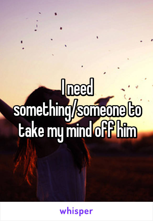 I need something/someone to take my mind off him
