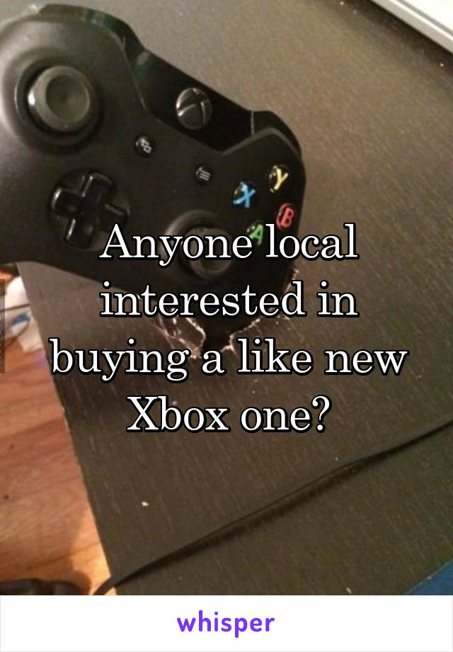 Anyone local interested in buying a like new Xbox one?
