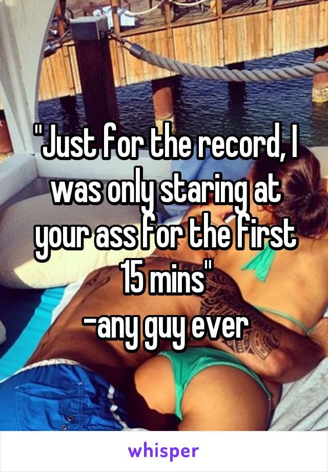 """Just for the record, I was only staring at your ass for the first 15 mins"" -any guy ever"
