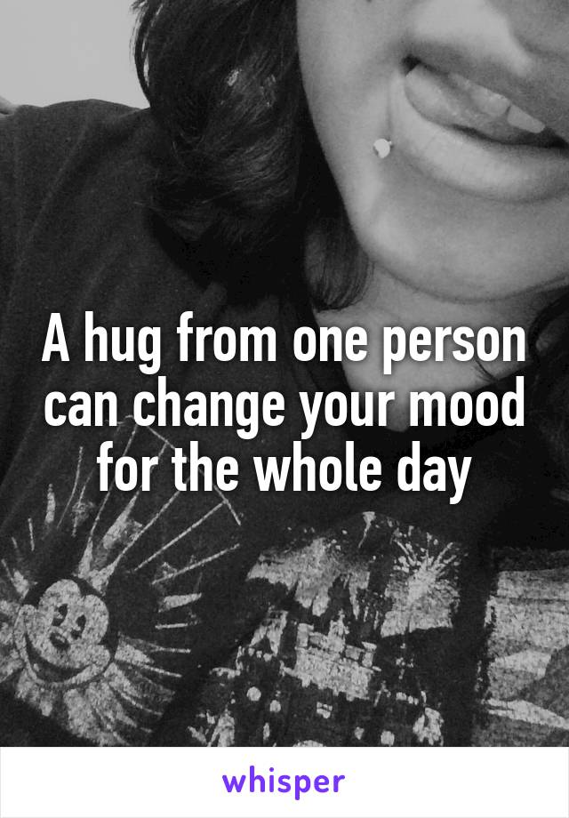 A hug from one person can change your mood for the whole day