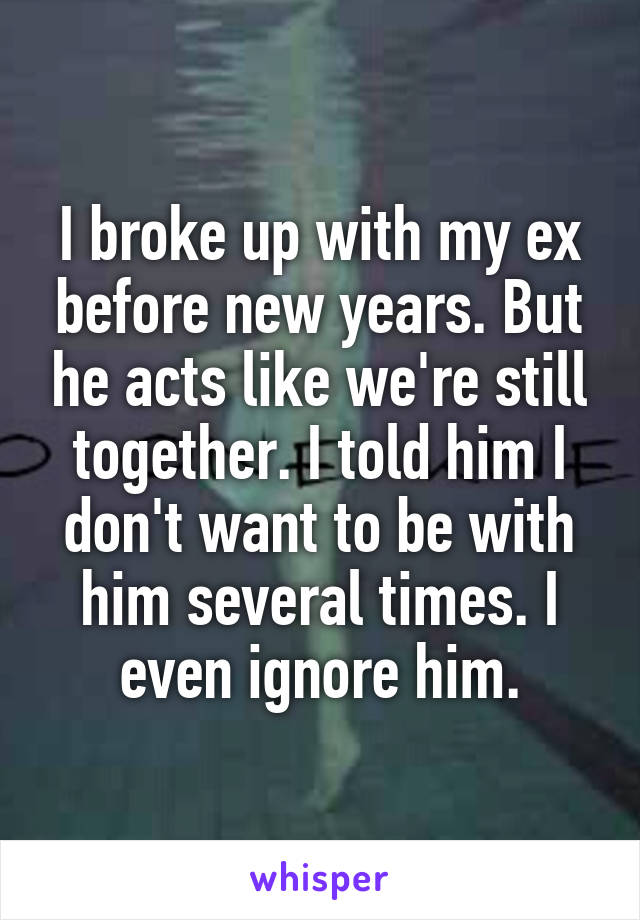 I broke up with my ex before new years. But he acts like we're still together. I told him I don't want to be with him several times. I even ignore him.