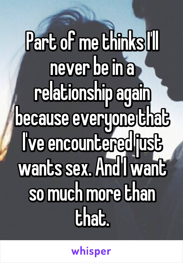Part of me thinks I'll never be in a relationship again because everyone that I've encountered just wants sex. And I want so much more than that.