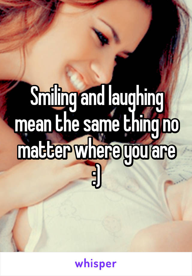 Smiling and laughing mean the same thing no matter where you are :)