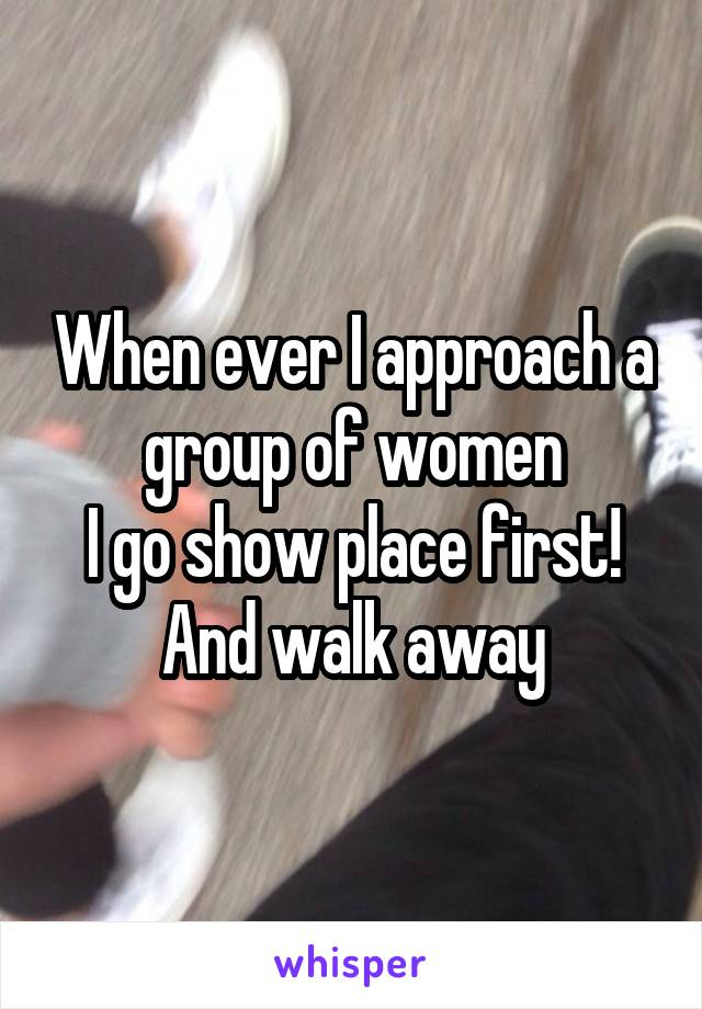 When ever I approach a group of women I go show place first! And walk away