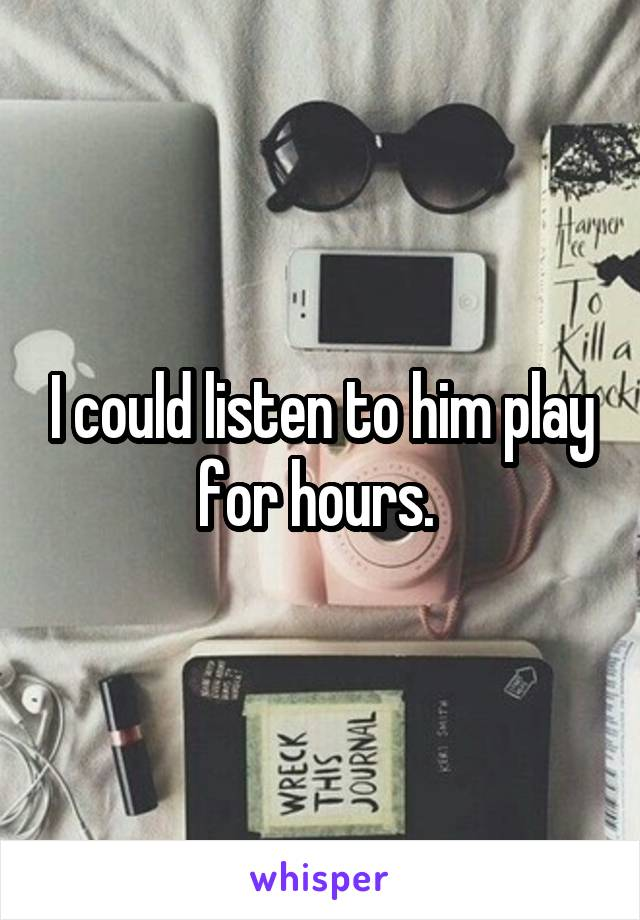I could listen to him play for hours.