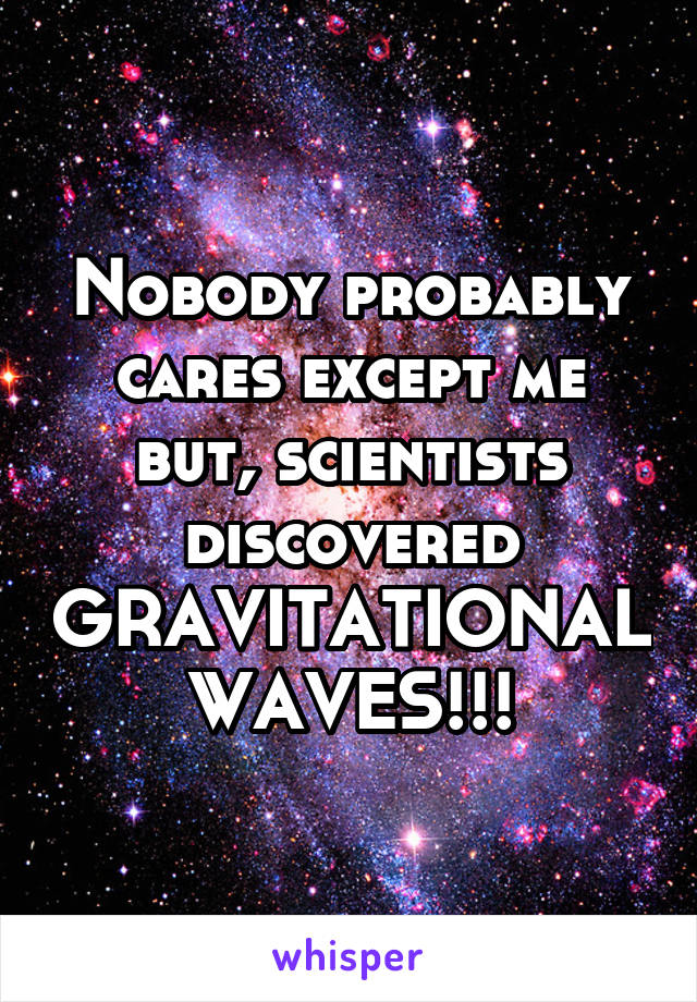 Nobody probably cares except me but, scientists discovered GRAVITATIONAL WAVES!!!