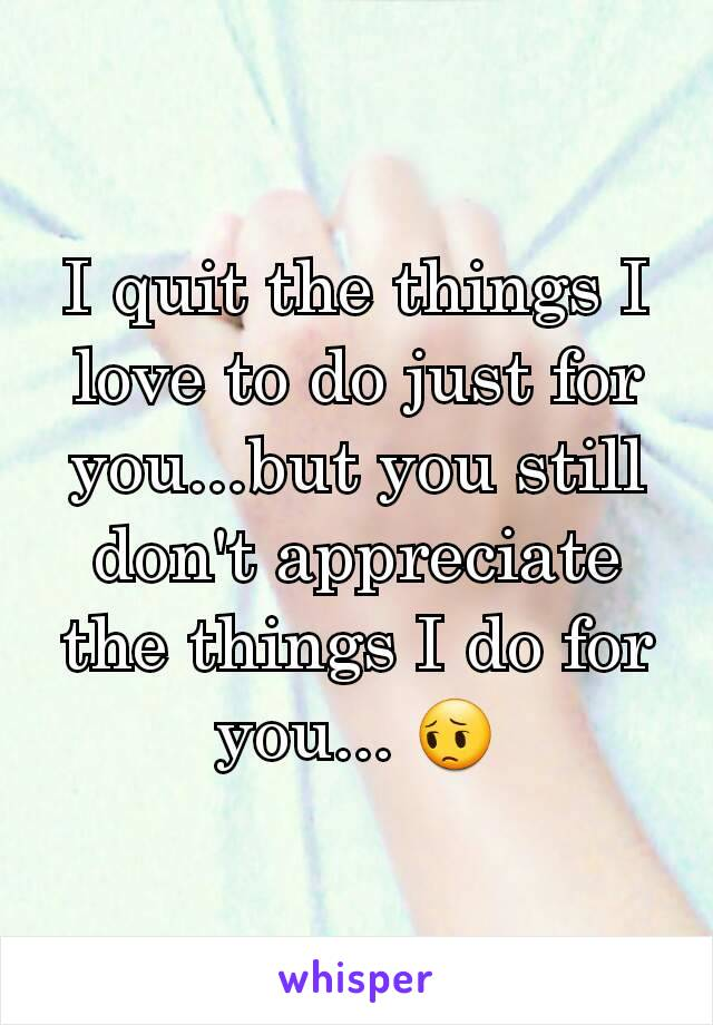 I quit the things I love to do just for you...but you still don't appreciate the things I do for you... 😔
