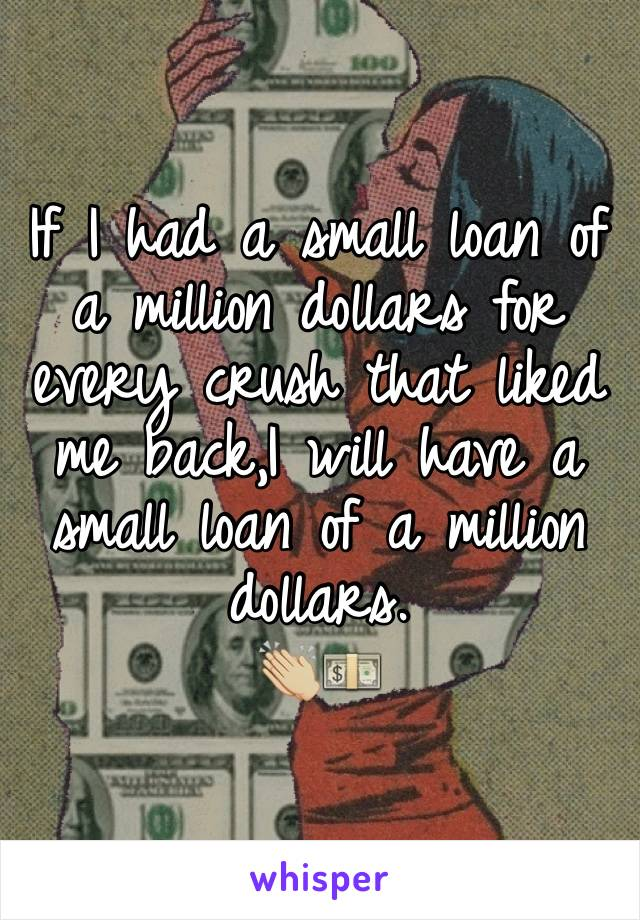 If I had a small loan of a million dollars for every crush that liked me back,I will have a small loan of a million dollars. 👏🏼💵