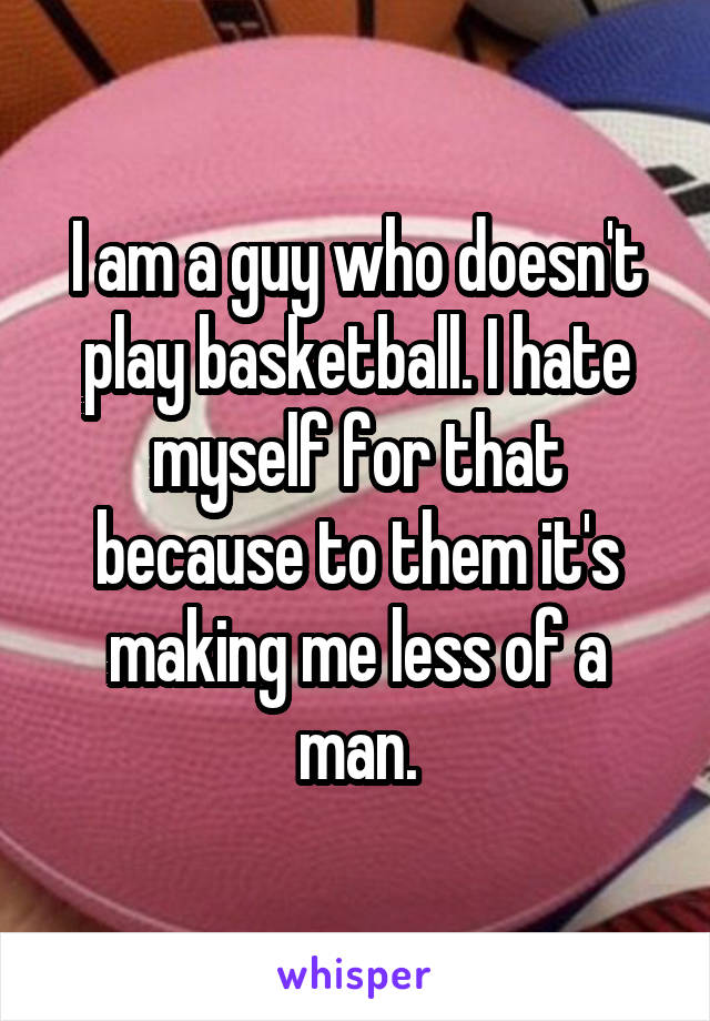 I am a guy who doesn't play basketball. I hate myself for that because to them it's making me less of a man.