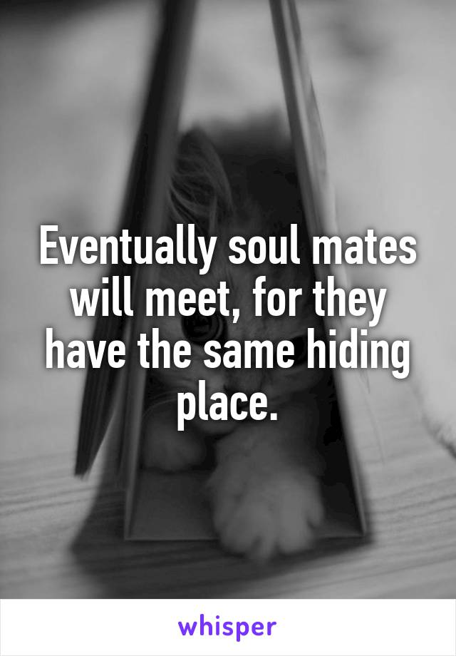 Eventually soul mates will meet, for they have the same hiding place.
