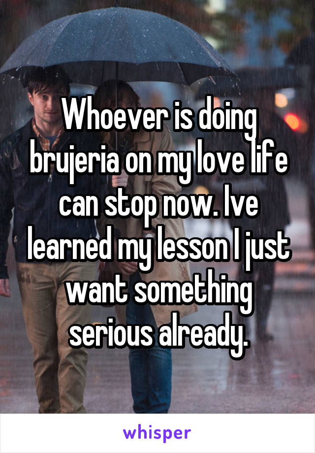 Whoever is doing brujeria on my love life can stop now. Ive learned my lesson I just want something serious already.