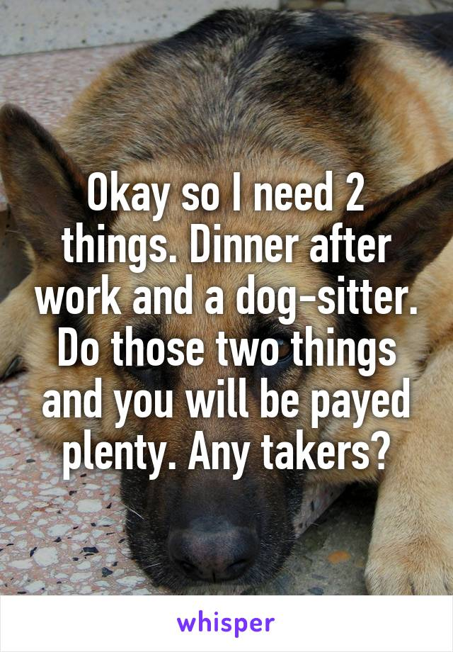 Okay so I need 2 things. Dinner after work and a dog-sitter. Do those two things and you will be payed plenty. Any takers?