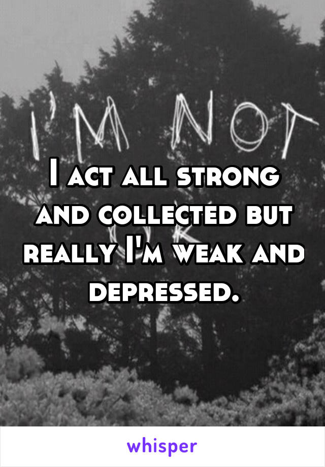 I act all strong and collected but really I'm weak and depressed.