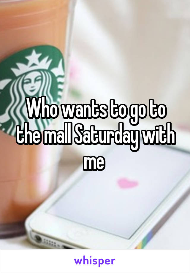 Who wants to go to the mall Saturday with me