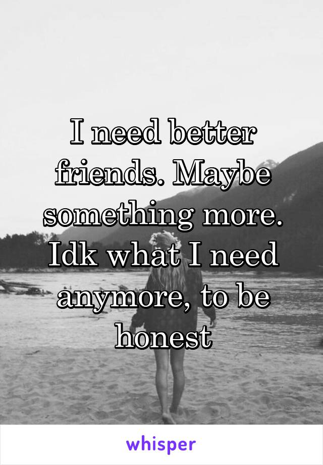 I need better friends. Maybe something more. Idk what I need anymore, to be honest