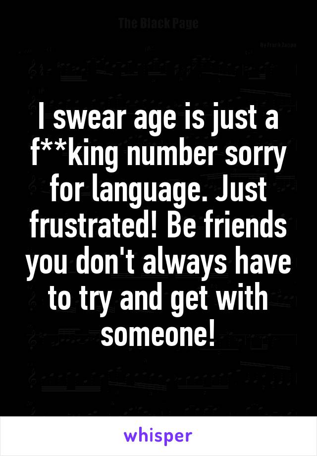 I swear age is just a f**king number sorry for language. Just frustrated! Be friends you don't always have to try and get with someone!