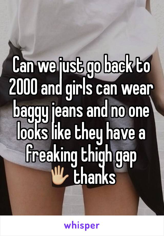 Can we just go back to 2000 and girls can wear baggy jeans and no one looks like they have a freaking thigh gap  🖐🏼 thanks