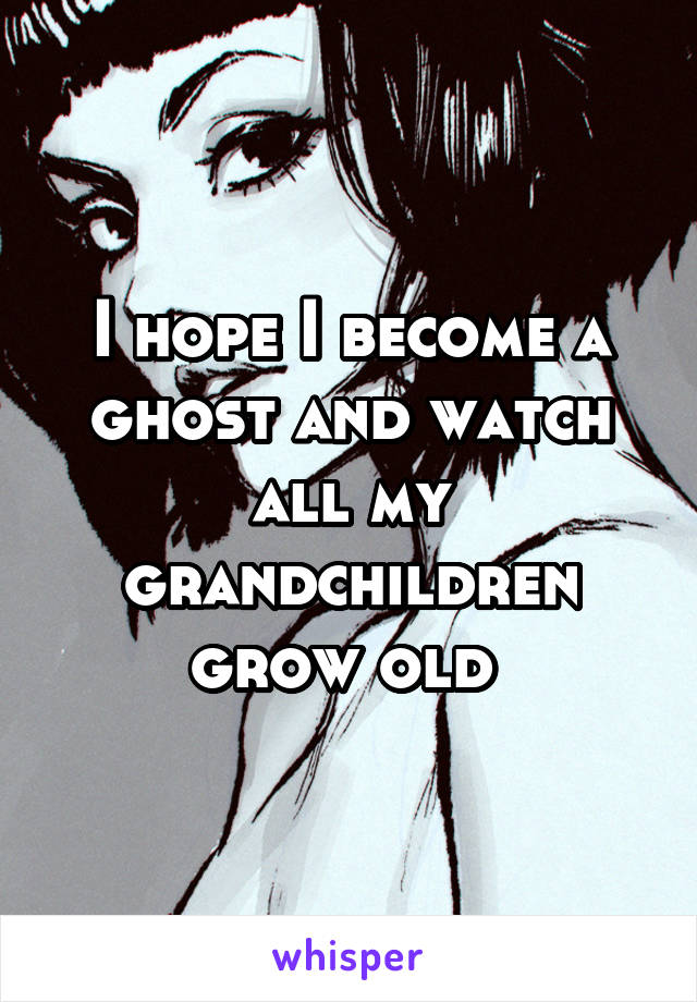 I hope I become a ghost and watch all my grandchildren grow old