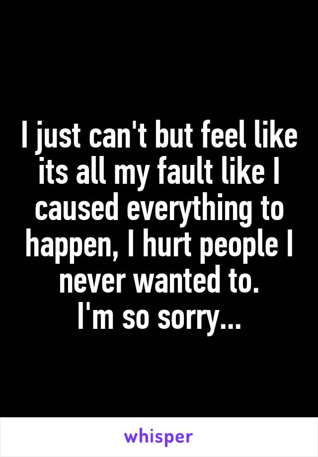 I just can't but feel like its all my fault like I caused everything to happen, I hurt people I never wanted to. I'm so sorry...