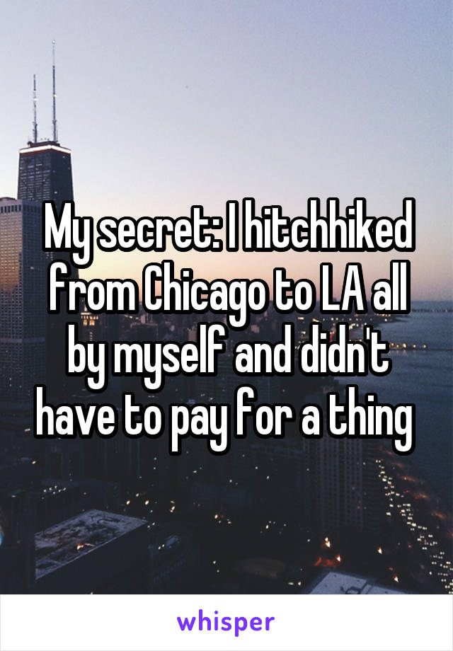 My secret: I hitchhiked from Chicago to LA all by myself and didn't have to pay for a thing