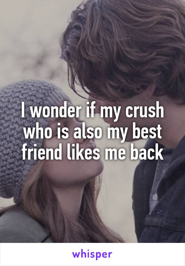 I wonder if my crush who is also my best friend likes me back