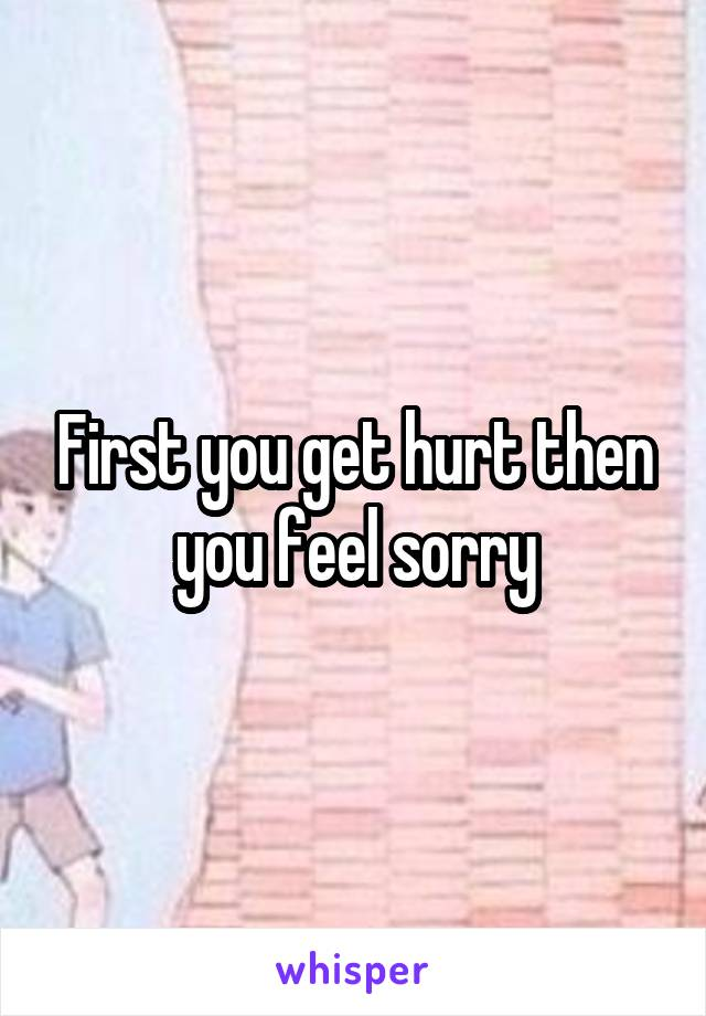 First you get hurt then you feel sorry