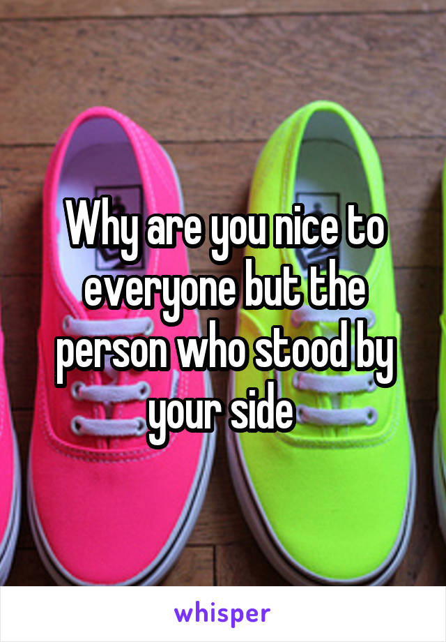 Why are you nice to everyone but the person who stood by your side
