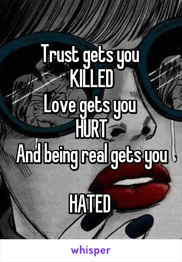 Trust gets you  KILLED Love gets you  HURT And being real gets you  HATED