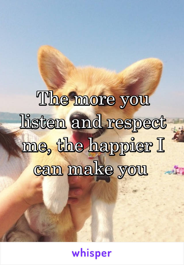 The more you listen and respect me, the happier I can make you