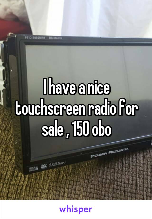 I have a nice touchscreen radio for sale , 150 obo