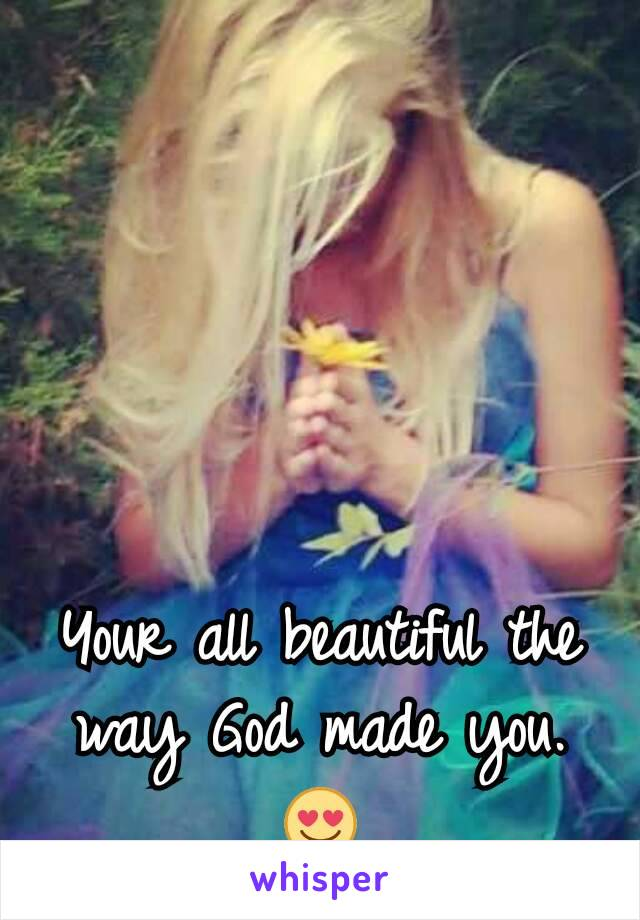 Your all beautiful the way God made you. 😍