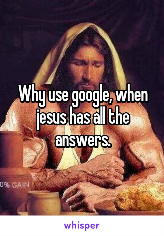 Why use google, when jesus has all the answers.