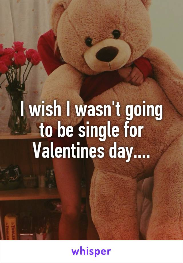 I wish I wasn't going to be single for Valentines day....