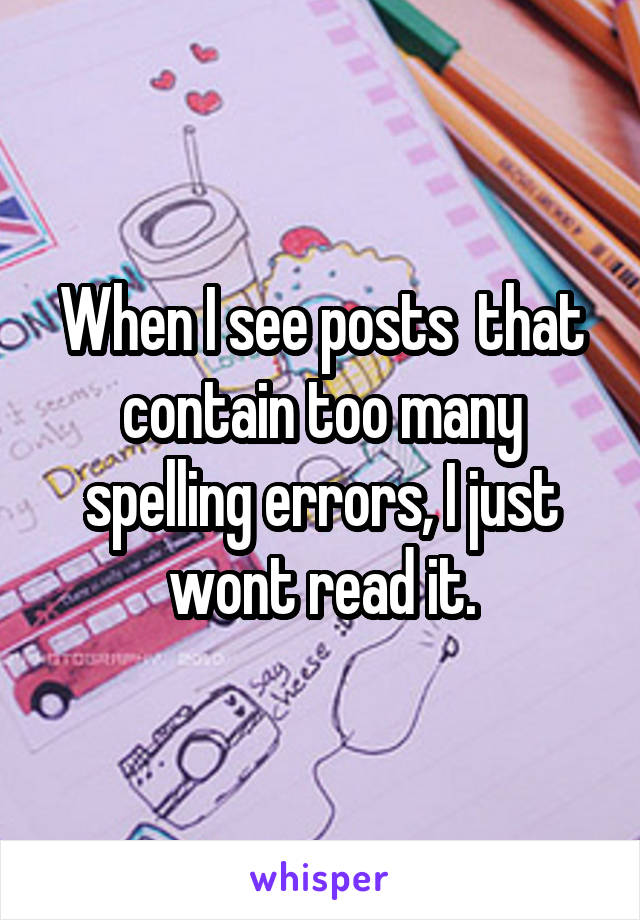 When I see posts  that contain too many spelling errors, I just wont read it.