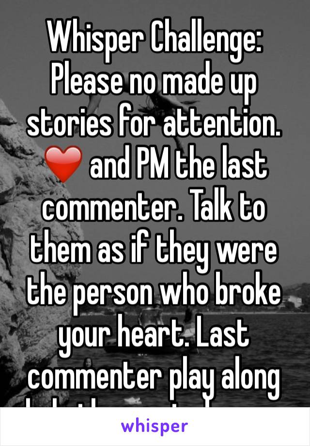 Whisper Challenge: Please no made up stories for attention. ❤️ and PM the last commenter. Talk to them as if they were the person who broke your heart. Last commenter play along help them get closure.