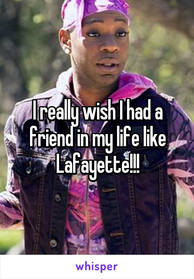 I really wish I had a friend in my life like Lafayette!!!